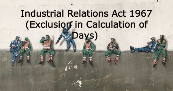 COVID 19 ACT: Impact made to the Industrial Relations Act 1967 in excluding calculation of days